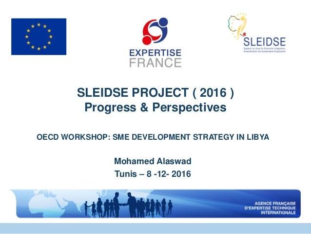 SLEIDSE PROJECT ( 2016 ) Progress & Perspectives OECD WORKSHOP: SME DEVELOPMENT STRATEGY IN LIBYA Mohamed Alaswad Tunis – ...