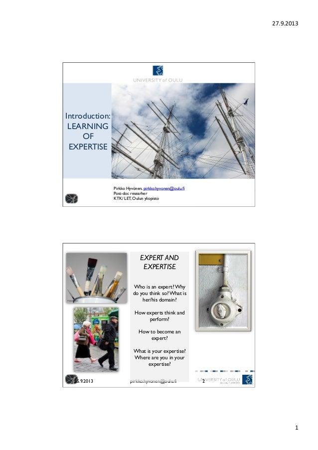27.9.2013   1   Introduction: LEARNING OF EXPERTISE Pirkko Hyvönen, pirkko.hyvonen@oulu.fi  Post-doc researher  KTK/ ...