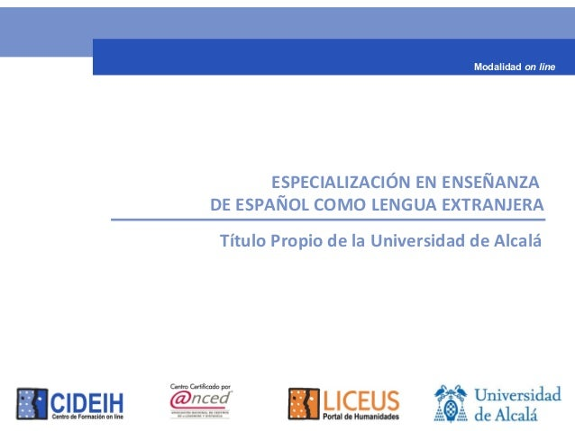ESPECIALIZACIÓN EN ENSEÑANZA DE ESPAÑOL COMO LENGUA EXTRANJERA Título Propio de la Universidad de Alcalá Modalidad on line