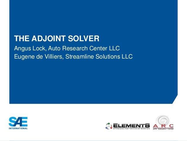THE ADJOINT SOLVER  Angus Lock, Auto Research Center LLC  Eugene de Villiers, Streamline Solutions LLC