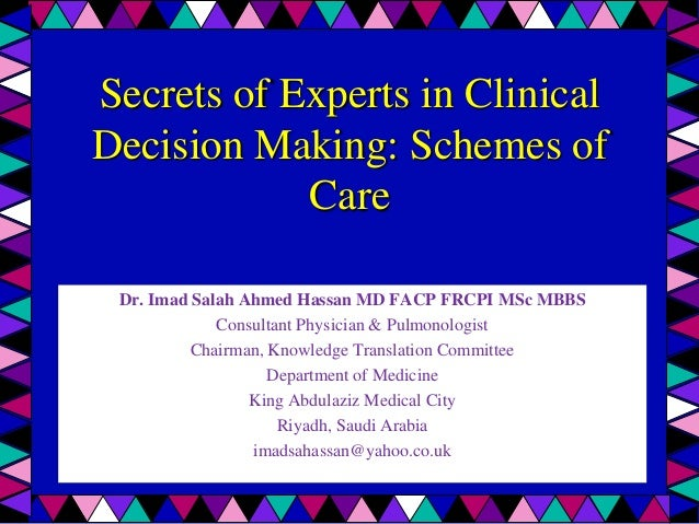 Secrets of Experts in ClinicalDecision Making: Schemes of            Care Dr. Imad Salah Ahmed Hassan MD FACP FRCPI MSc MB...