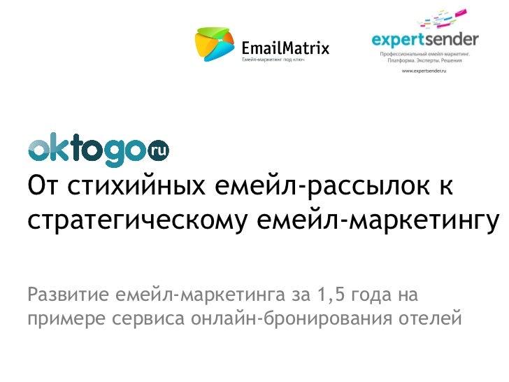 От стихийных емейл-рассылок кстратегическому емейл-маркетингуРазвитие емейл-маркетинга за 1,5 года напримере сервиса онлай...