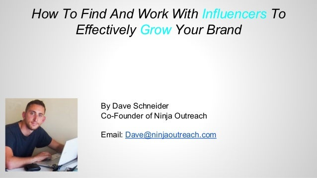How To Find And Work With Influencers To Effectively Grow Your Brand By Dave Schneider Co-Founder of Ninja Outreach Email:...