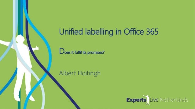 COLLABORATION Unified labelling in Office 365 Does it fulfil its promises? Albert Hoitingh