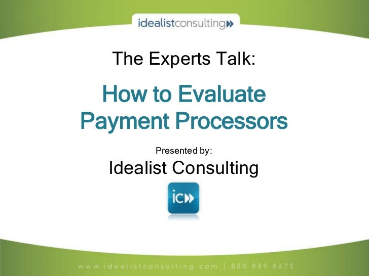 The Experts Talk:  How to EvaluatePayment Processors       Presented by:  Idealist Consulting