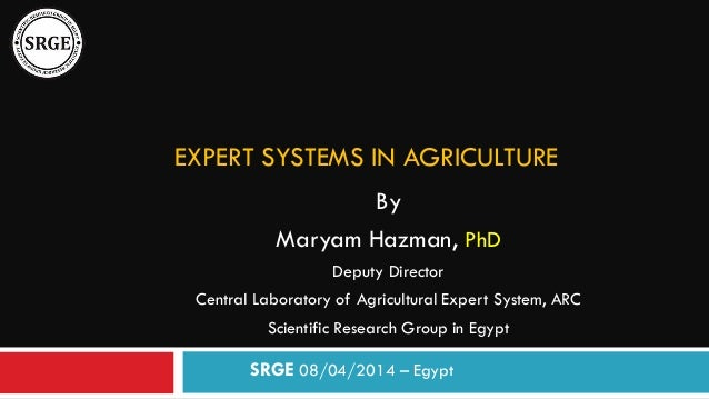 EXPERT SYSTEMS IN AGRICULTURE By Maryam Hazman, PhD Deputy Director Central Laboratory of Agricultural Expert System, ARC ...