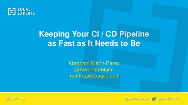 Abraham Marin-Perez @AbrahamMarin fromfragiletoagile.com Keeping Your CI / CD Pipeline as Fast as It Needs to Be #ExpertTa...