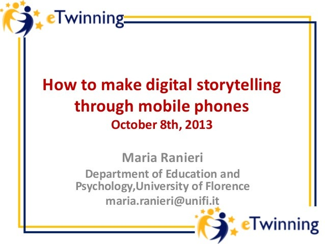 How to make digital storytelling through mobile phones October 8th, 2013 Maria Ranieri Department of Education and Psychol...