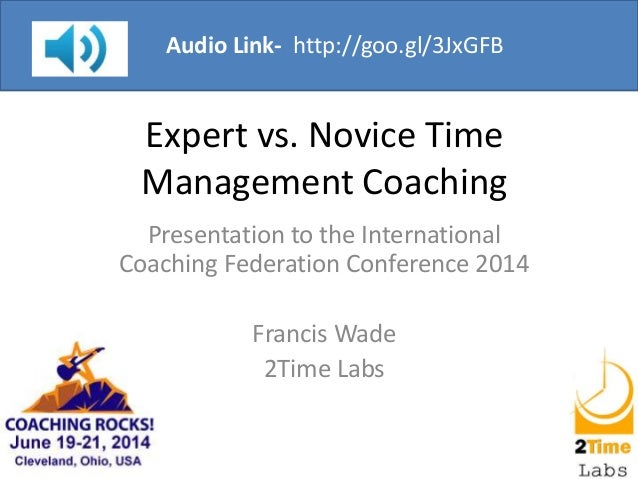 Expert vs. Novice Time Management Coaching Presentation to the International Coaching Federation Conference 2014 Francis W...