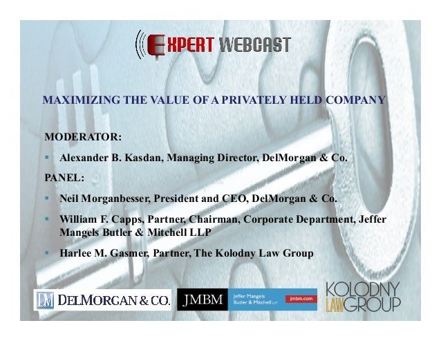 MAXIMIZING THE VALUE OF A PRIVATELY HELD COMPANY MODERATOR: !  Alexander B. Kasdan, Managing Director, DelMorgan & Co. PAN...