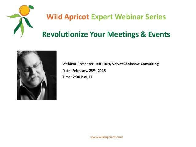 Wild Apricot Expert Webinar Series Revolutionize Your Meetings & Events Webinar Presenter: Jeff Hurt, Velvet Chainsaw Cons...