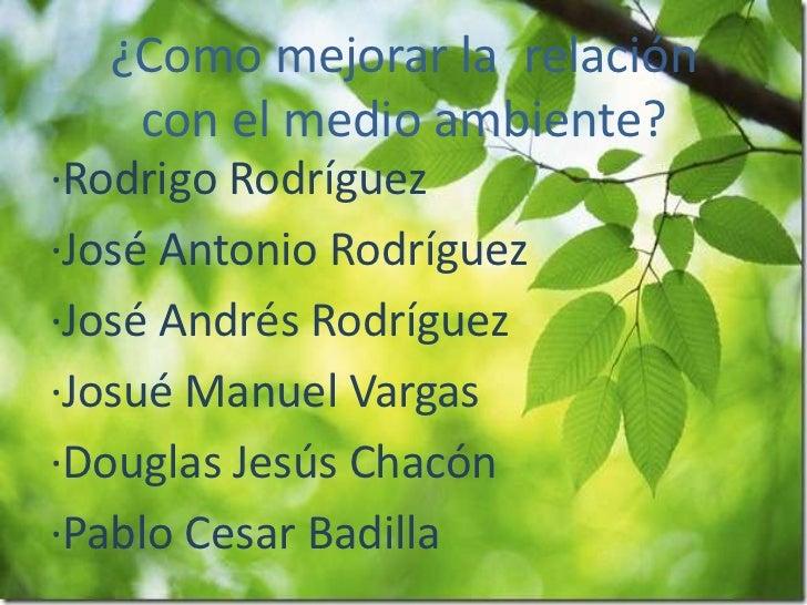 ¿Como mejorar la relación   con el medio ambiente?·Rodrigo Rodríguez·José Antonio Rodríguez·José Andrés Rodríguez·Josué Ma...