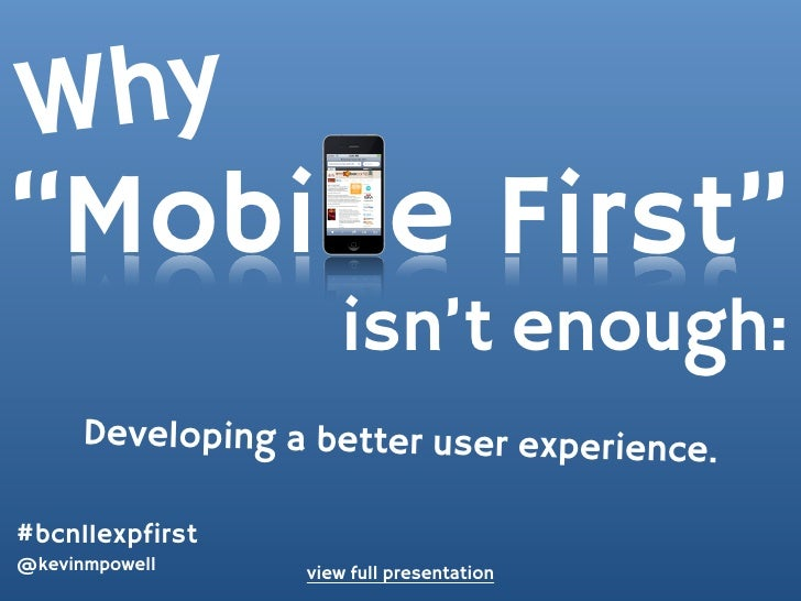 "W hy""Mobi e First""                      isn't enough:      Developing a better user experience.#bcn11expfirst@kevinmpowell..."