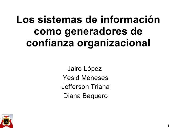 Los sistemas de información como generadores de confianza organizacional Jairo López  Yesid Meneses Jefferson Triana Diana...