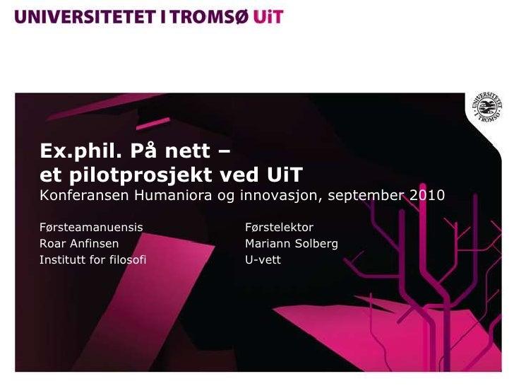 Ex.phil. På nett – et pilotprosjekt ved UiTKonferansen Humaniora og innovasjon, september 2010 <br />FørsteamanuensisFør...
