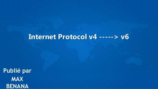 Internet Protocol v4 -----> v6 Publié par MAX BENANA