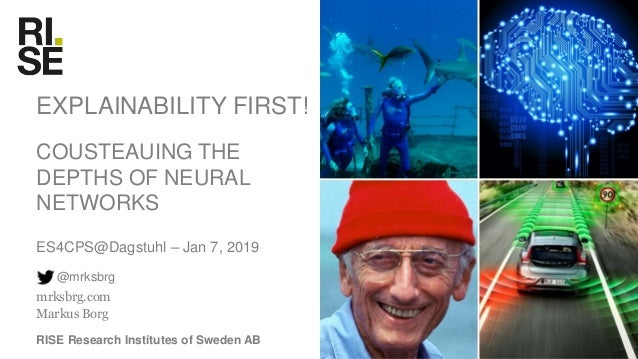 Research Institutes of Sweden EXPLAINABILITY FIRST! COUSTEAUING THE DEPTHS OF NEURAL NETWORKS ES4CPS@Dagstuhl – Jan 7, 201...