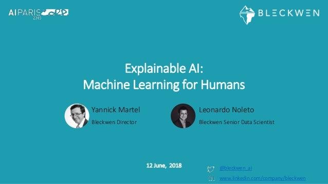 Explainable AI: Machine Learning for Humans Yannick Martel Bleckwen Director 12 June, 2018 @bleckwen_ai Leonardo Noleto Bl...