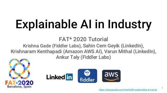 Explainable AI in Industry FAT* 2020 Tutorial Krishna Gade (Fiddler Labs), Sahin Cem Geyik (LinkedIn), Krishnaram Kenthapa...