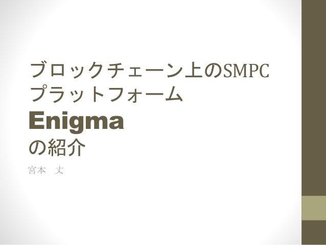 ブロックチェーン上のSMPC プラットフォーム Enigma の紹介 宮本 丈