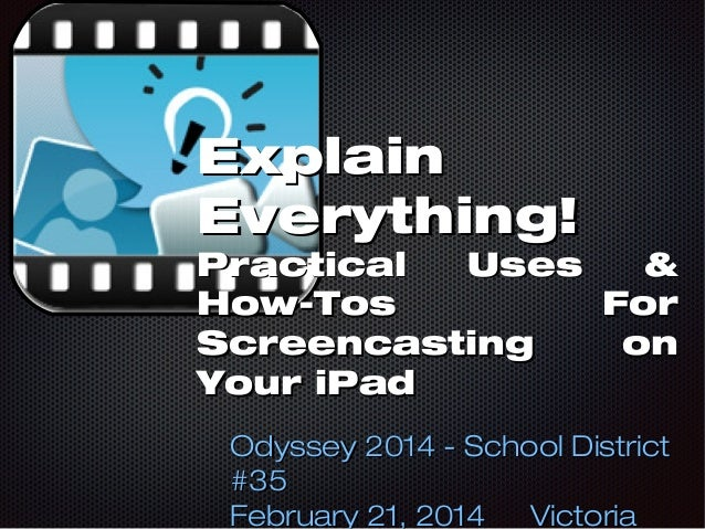 Explain Everything!  Practical Uses & How-Tos For Screencasting on Your iPad Odyssey 2014 - School District #35 February 2...