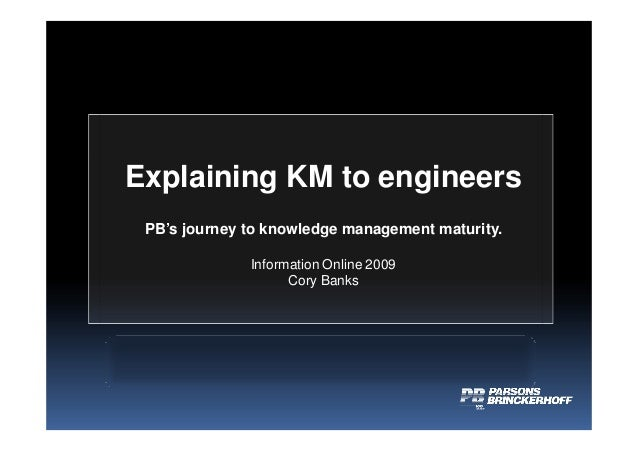 Explaining KM to engineers PB's journey to knowledge management maturity. Information Online 2009 Cory Banks
