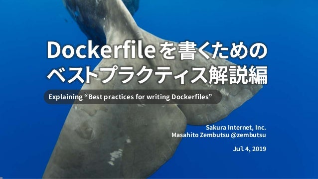 "Dockerfileを書くための ベストプラクティス解説編 Explaining ""Best practices for writing Dockerfiles"" Sakura Internet, Inc. Masahito Zembutsu ..."