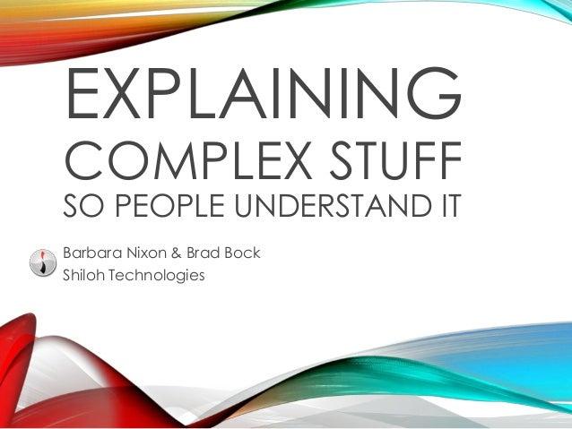 EXPLAINING COMPLEX STUFF SO PEOPLE UNDERSTAND IT Barbara Nixon & Brad Bock Shiloh Technologies