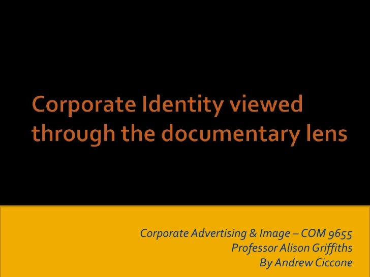 Corporate Identity viewed through the documentary lens<br />Corporate Advertising & Image – COM 9655<br />Professor Alison...