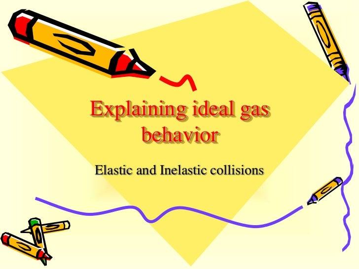 Explaining ideal gas     behaviorElastic and Inelastic collisions