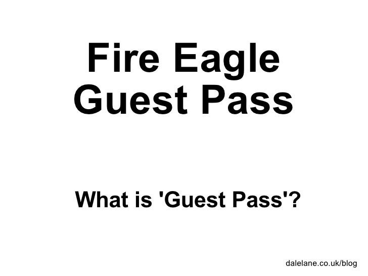 Fire Eagle Guest Pass What is 'Guest Pass'? dalelane.co.uk/blog