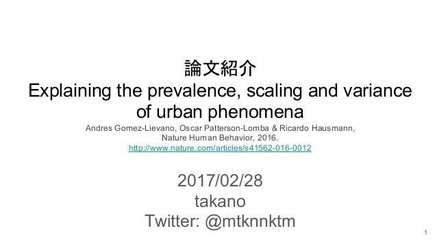 論文紹介 Explaining the prevalence, scaling and variance of urban phenomena Andres Gomez-Lievano, Oscar Patterson-Lomba & Rica...