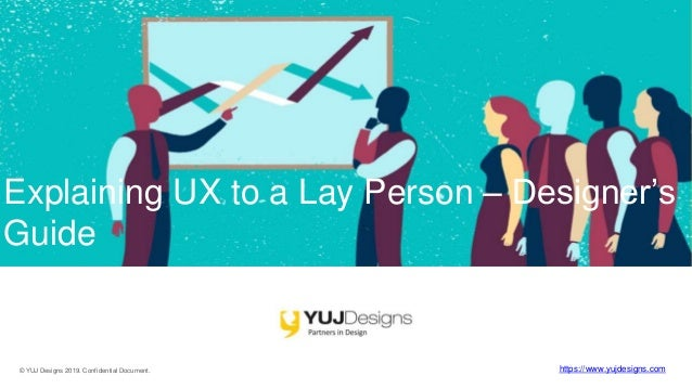 © YUJ Designs 2019. Confidential Document. https://www.yujdesigns.com Explaining UX to a Lay Person – Designer's Guide