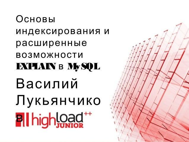 Основы индексирования и расширенные возможности EXPLAIN MySQLв Василий Лукьянчико в