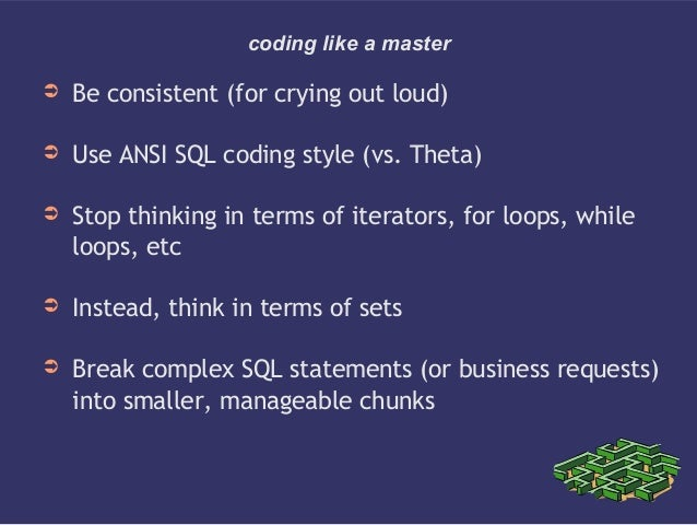coding like a master➲ Be consistent (for crying out loud)➲ Use ANSI SQL coding style (vs. Theta)➲ Stop thinking in terms o...