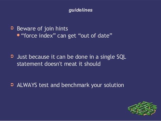 """guidelines➲ Beware of join hints""""force index"""" can get """"out of date""""➲ Just because it can be done in a single SQLstatement..."""