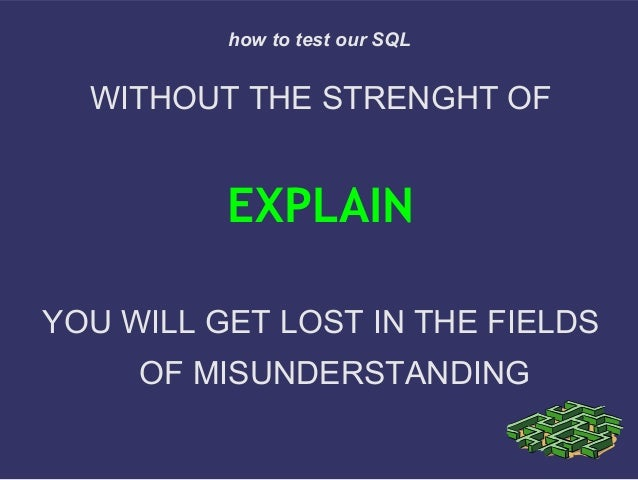 WITHOUT THE STRENGHT OFEXPLAINYOU WILL GET LOST IN THE FIELDSOF MISUNDERSTANDINGhow to test our SQL