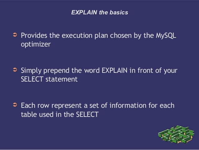 EXPLAIN the basics➲ Provides the execution plan chosen by the MySQLoptimizer➲ Simply prepend the word EXPLAIN in front of ...
