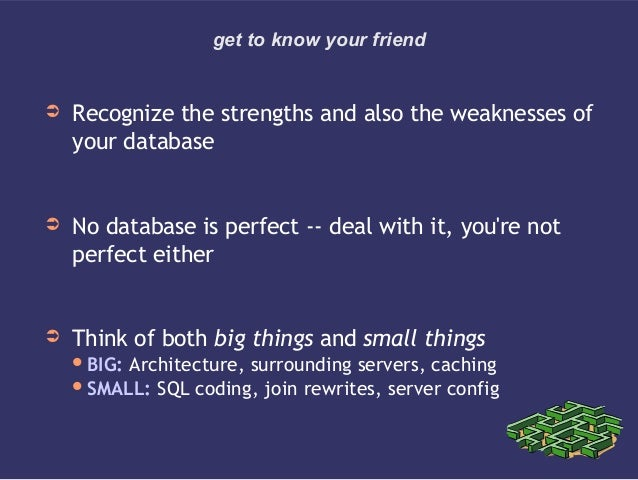get to know your friend➲ Recognize the strengths and also the weaknesses ofyour database➲ No database is perfect -- deal w...