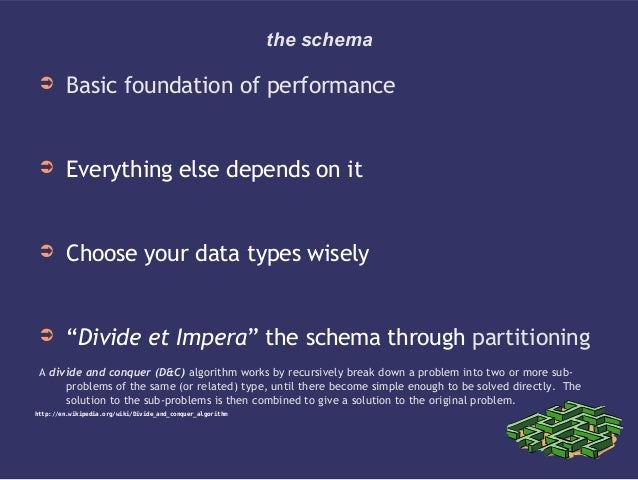"""the schema➲ Basic foundation of performance➲ Everything else depends on it➲ Choose your data types wisely➲ """"Divide et Impe..."""