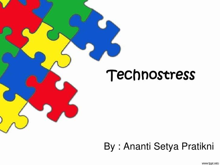 Technostress<br />By : AnantiSetyaPratikni<br />