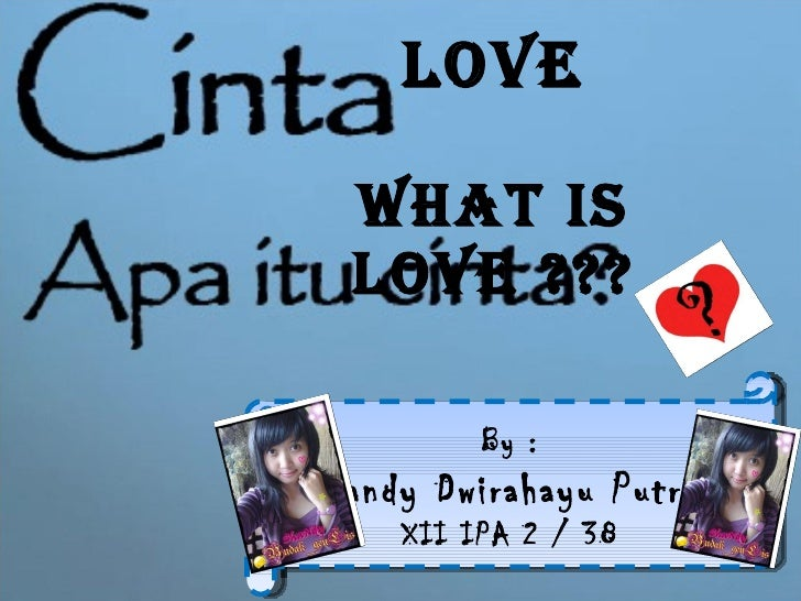Love What is LOVE ??? By : Shandy Dwirahayu Putrie XII IPA 2 / 38