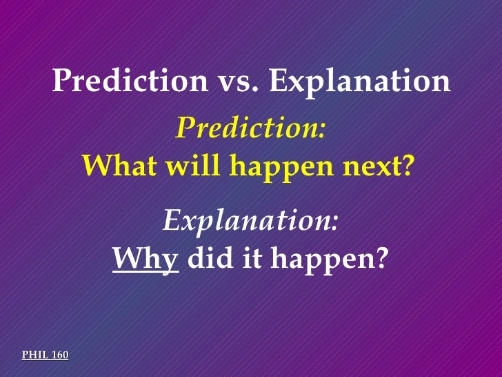 Prediction vs. Explanation PHIL 160 What will happen next? Why  did it happen? Prediction: Explanation: