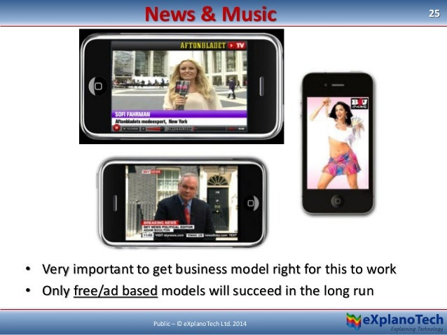 25 Public – © eXplanoTech Ltd. 2014 News & Music • Very important to get business model right for this to work • Only free...