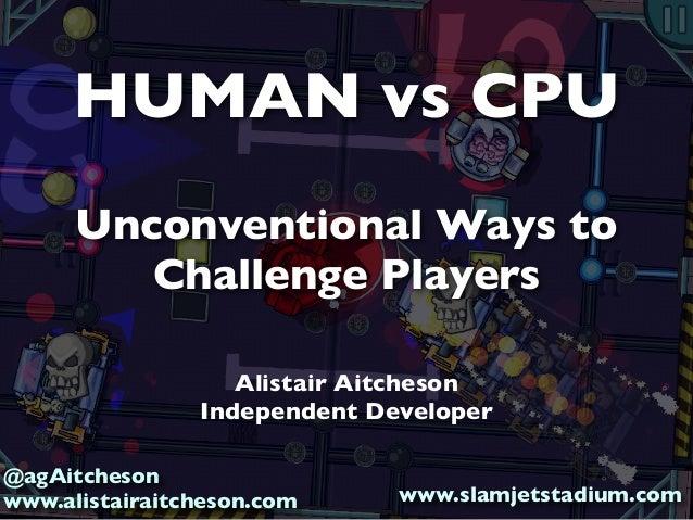 HUMAN vs CPU Unconventional Ways to Challenge Players Alistair Aitcheson Independent Developer @agAitcheson www.alistairai...