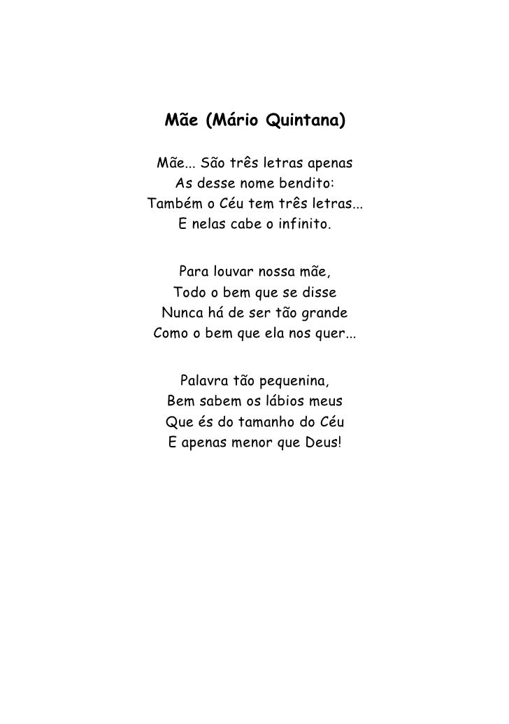 Mãe (Mário Quintana) Mãe... São três letras apenas   As desse nome bendito:Também o Céu tem três letras...   E nelas cabe ...