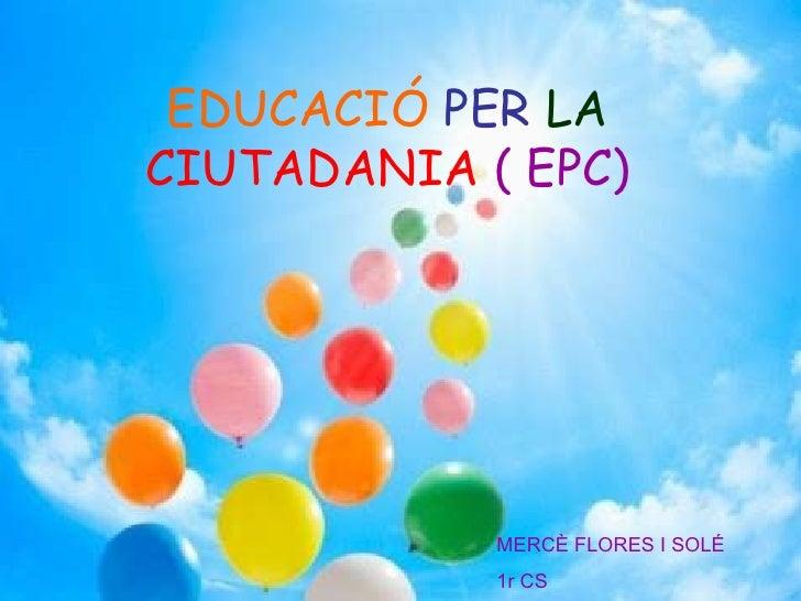 EDUCACIÓ   PER   LA   CIUTADANIA   ( EPC) MERCÈ FLORES I SOLÉ 1r CS