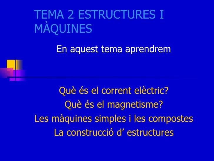 TEMA 2 ESTRUCTURES I MÀQUINES En aquest tema aprendrem Què és el corrent elèctric? Què és el magnetisme? Les màquines simp...