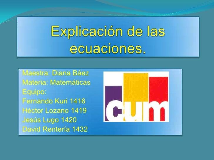Explicación de las ecuaciones.<br />  Maestra: Diana Báez<br />  Materia: Matemáticas<br />  Equipo:<br />  Fernando Kuri ...
