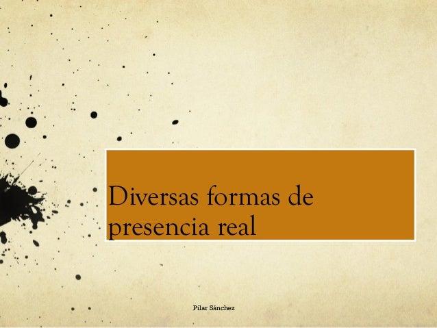 Diversas formas de presencia real Pilar Sánchez